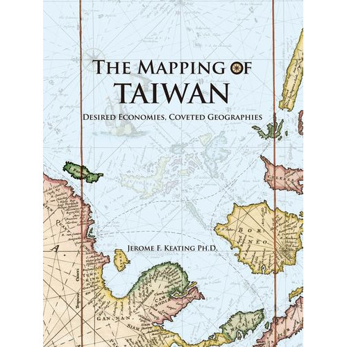 The Mapping of Taiwan─Desired Economies, Coveted Geographies  地圖台灣:展望、經濟與地理
