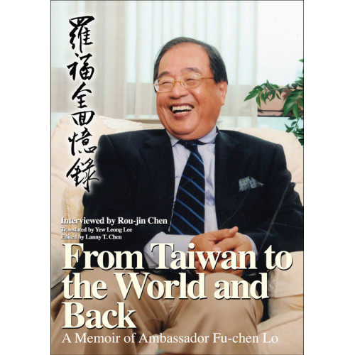 From Taiwan to the World and Back: A Memoir of Ambassador Fu-chen Lo (羅福全回憶錄英文版)