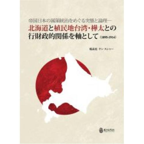 帝国日本の属領統治をめぐる実態と論理:北海道と植民地台湾・樺太との行財政的関係を軸として(1895-1914)