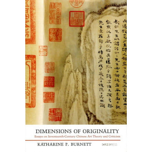 Dimensions of Originality:Essays on Seventeenth-Century Chinese Art Theory and Criticism