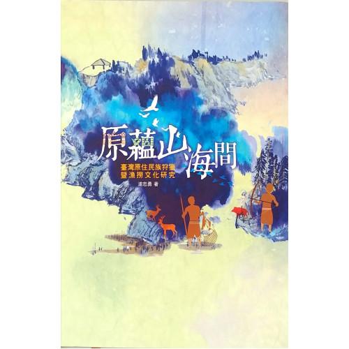 原蘊山海間: 臺灣原住民族狩獵暨漁撈文化研究