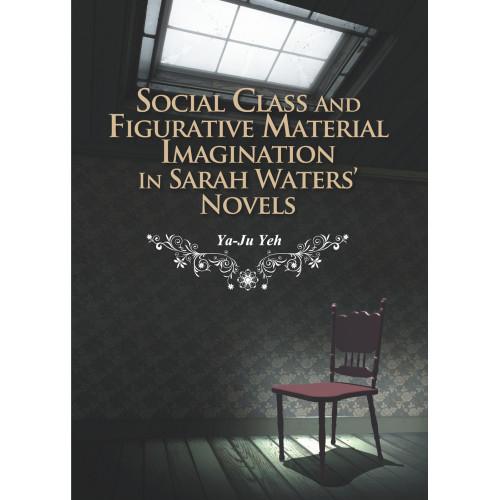 Social Class and Figurative Material Imagination in Sarah Waters' Novels (階級關懷與喻物想像:莎拉.華特斯小說研究)