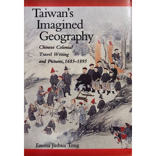Taiwan's Imagined Geography─ Chinese Colonial Travel Writing and Pictures, 1683-1895   台灣的影像地理─中華帝國遊記與圖像