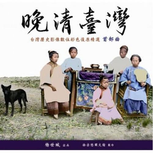 晚清臺灣:臺灣歷史影像數位彩色復原精選 首部曲