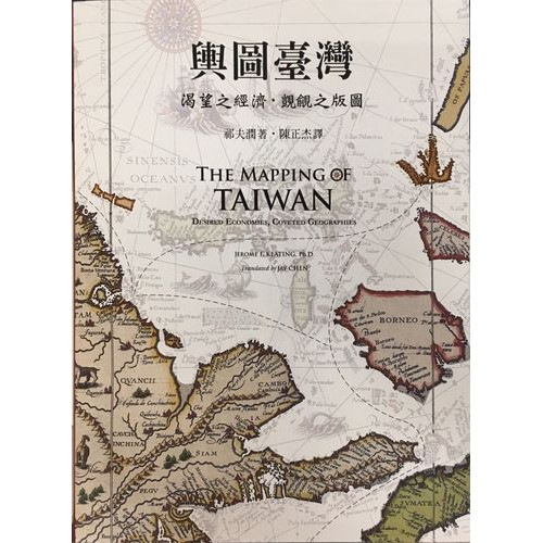 The Mapping of Taiwan─Desired Economies, Coveted Geographies, Bilingual Edition 輿圖臺灣:渴望之經濟.覬覦之版圖 (雙語版)