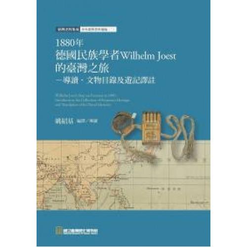 1880年德國民族學者Wilhelm Joest的臺灣之旅: 導讀.文物目錄及遊記譯註
