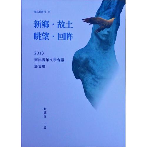 新鄉.故土/眺望.回眸:兩岸青年文學會議論文集2013