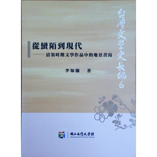 台灣文學史長編 6 從蠻陌到現代: 清領時期文學作品中的地景書寫