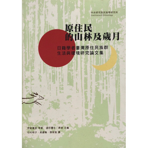 原住的山林及歲月: 日籍學者臺灣原住族群、生活與環境研究論文集(精)