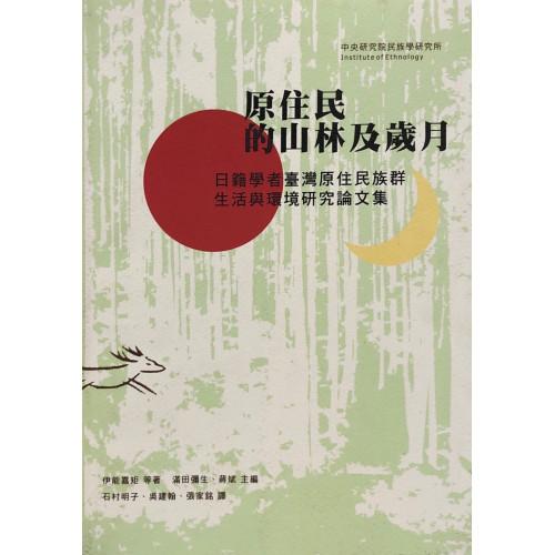 原住的山林及歲月: 日籍學者臺灣原住族群、生活與環境研究論文集(平)
