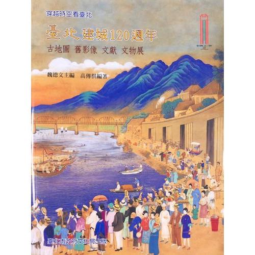 穿越時空看臺北:臺北建城120週年-古地圖、舊影像、文獻、文物展