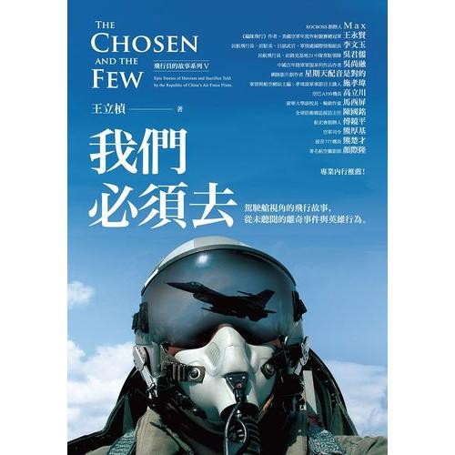 我們必須去:駕駛艙視角的飛行故事(The Chosen and the Few:Epic Stories of Heroism and Sacrifice Told by the Republic of China's Air Force Pilots.)